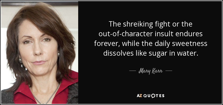 The shreiking fight or the out-of-character insult endures forever, while the daily sweetness dissolves like sugar in water. - Mary Karr