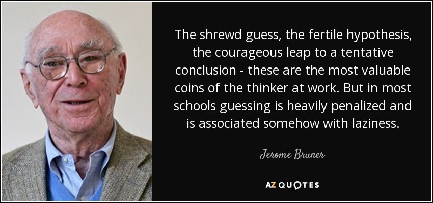 The shrewd guess, the fertile hypothesis, the courageous leap to a tentative conclusion - these are the most valuable coins of the thinker at work. But in most schools guessing is heavily penalized and is associated somehow with laziness. - Jerome Bruner