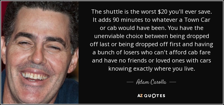 The shuttle is the worst $20 you'll ever save. It adds 90 minutes to whatever a Town Car or cab would have been. You have the unenviable choice between being dropped off last or being dropped off first and having a bunch of losers who can't afford cab fare and have no friends or loved ones with cars knowing exactly where you live. - Adam Carolla