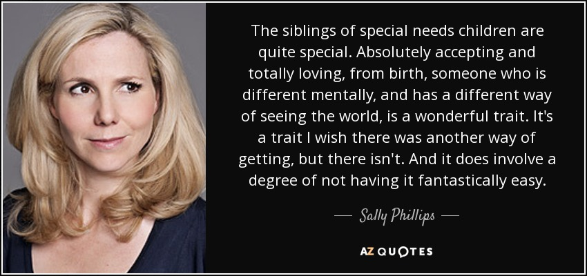 The siblings of special needs children are quite special. Absolutely accepting and totally loving, from birth, someone who is different mentally, and has a different way of seeing the world, is a wonderful trait. It's a trait I wish there was another way of getting, but there isn't. And it does involve a degree of not having it fantastically easy. - Sally Phillips