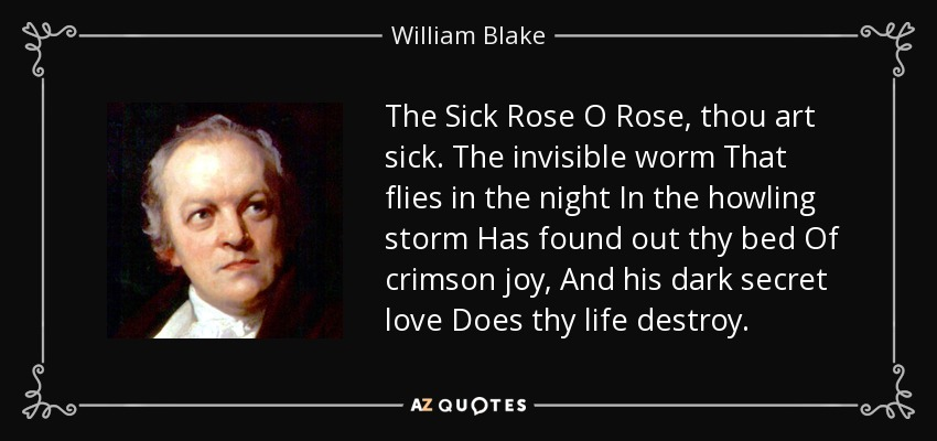 The Sick Rose O Rose, thou art sick. The invisible worm That flies in the night In the howling storm Has found out thy bed Of crimson joy, And his dark secret love Does thy life destroy. - William Blake