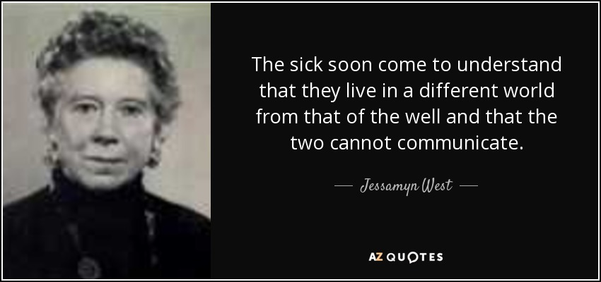 The sick soon come to understand that they live in a different world from that of the well and that the two cannot communicate. - Jessamyn West