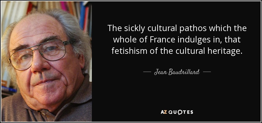 The sickly cultural pathos which the whole of France indulges in, that fetishism of the cultural heritage. - Jean Baudrillard