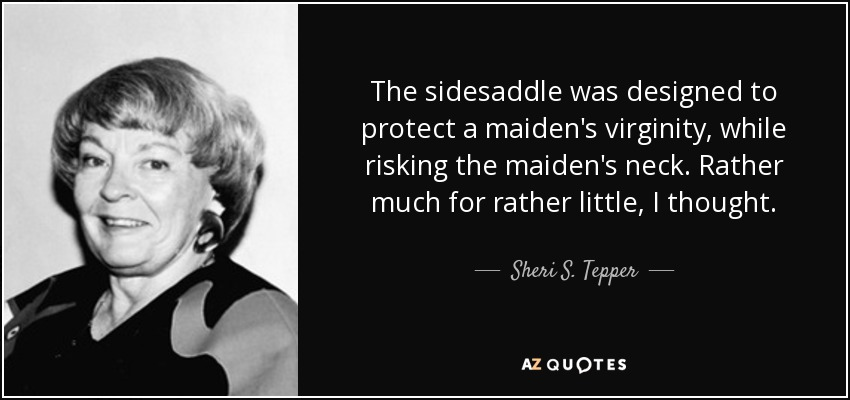 The sidesaddle was designed to protect a maiden's virginity, while risking the maiden's neck. Rather much for rather little, I thought. - Sheri S. Tepper
