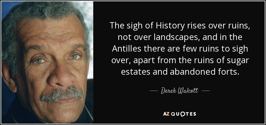 The sigh of History rises over ruins, not over landscapes, and in the Antilles there are few ruins to sigh over, apart from the ruins of sugar estates and abandoned forts. - Derek Walcott