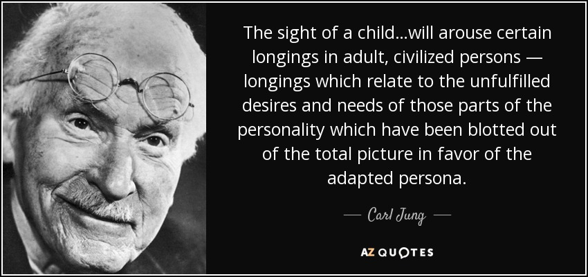 The sight of a child…will arouse certain longings in adult, civilized persons — longings which relate to the unfulfilled desires and needs of those parts of the personality which have been blotted out of the total picture in favor of the adapted persona. - Carl Jung