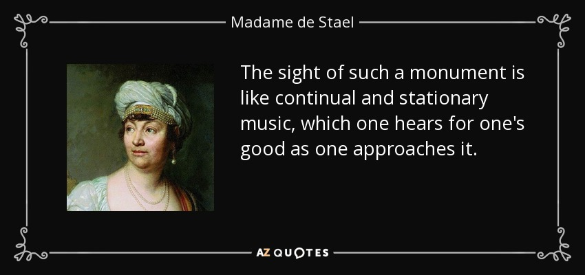 The sight of such a monument is like continual and stationary music, which one hears for one's good as one approaches it. - Madame de Stael