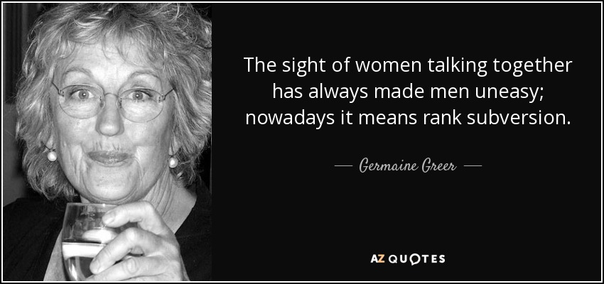 The sight of women talking together has always made men uneasy; nowadays it means rank subversion. - Germaine Greer