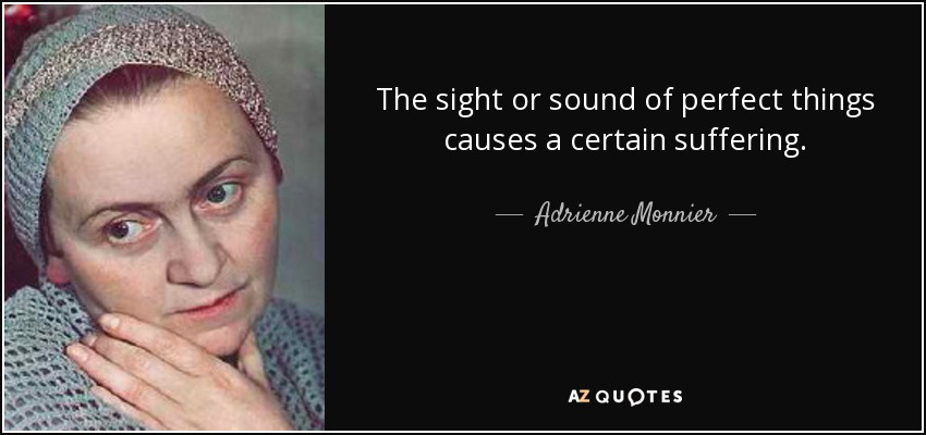 The sight or sound of perfect things causes a certain suffering. - Adrienne Monnier