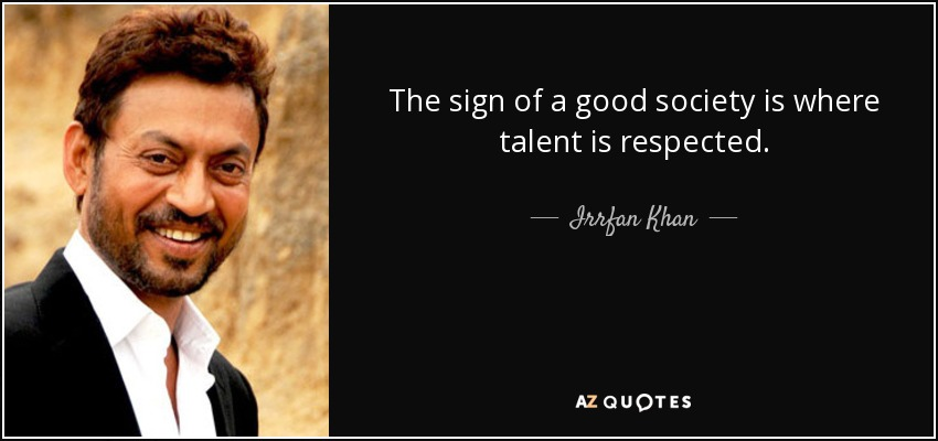 The sign of a good society is where talent is respected. - Irrfan Khan