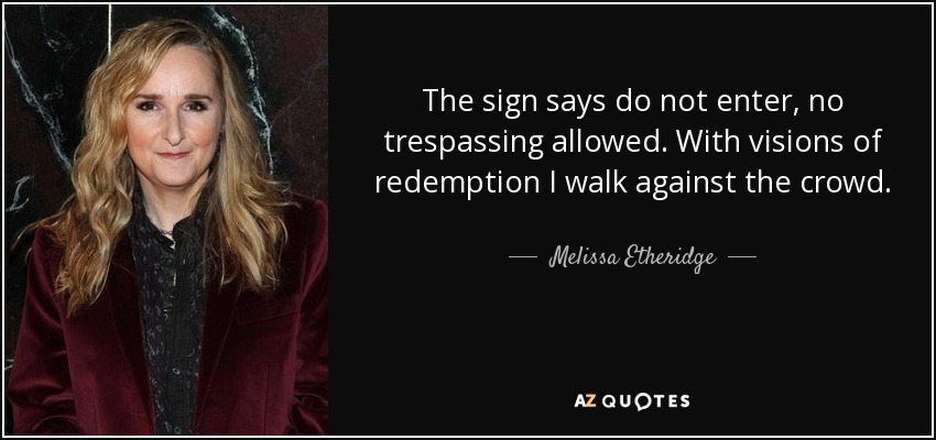 The sign says do not enter, no trespassing allowed. With visions of redemption I walk against the crowd. - Melissa Etheridge