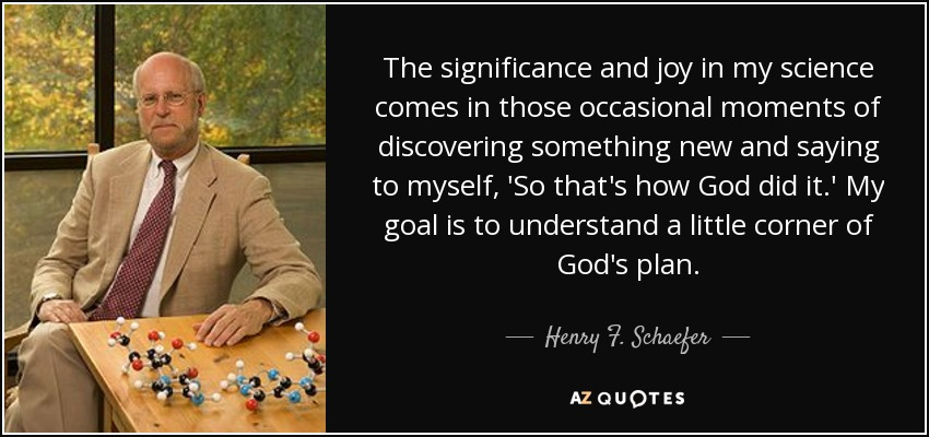 The significance and joy in my science comes in those occasional moments of discovering something new and saying to myself, 'So that's how God did it.' My goal is to understand a little corner of God's plan. - Henry F. Schaefer, III