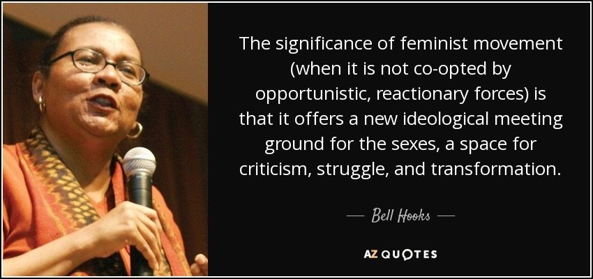 The significance of feminist movement (when it is not co-opted by opportunistic, reactionary forces) is that it offers a new ideological meeting ground for the sexes, a space for criticism, struggle, and transformation. - Bell Hooks