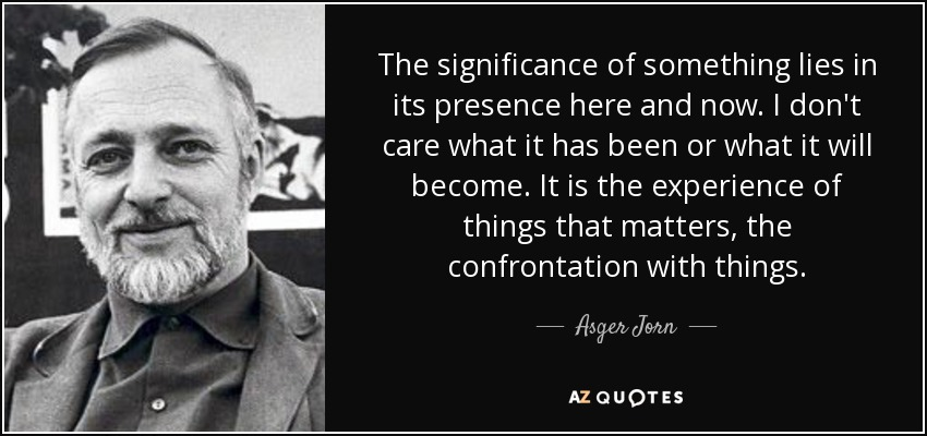 The significance of something lies in its presence here and now. I don't care what it has been or what it will become. It is the experience of things that matters, the confrontation with things. - Asger Jorn