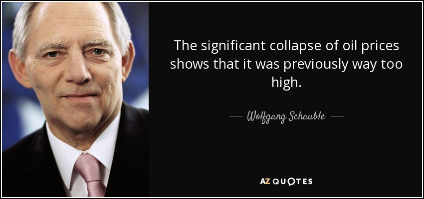 The significant collapse of oil prices shows that it was previously way too high. - Wolfgang Schauble