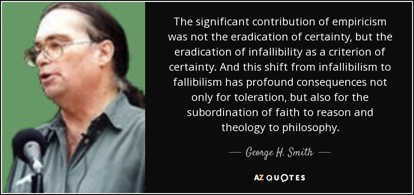 The significant contribution of empiricism was not the eradication of certainty, but the eradication of infallibility as a criterion of certainty. And this shift from infallibilism to fallibilism has profound consequences not only for toleration, but also for the subordination of faith to reason and theology to philosophy. - George H. Smith