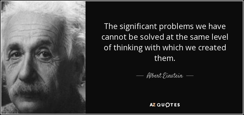 The significant problems we have cannot be solved at the same level of thinking with which we created them. - Albert Einstein