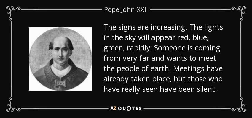The signs are increasing. The lights in the sky will appear red, blue, green, rapidly. Someone is coming from very far and wants to meet the people of earth. Meetings have already taken place, but those who have really seen have been silent. - Pope John XXII