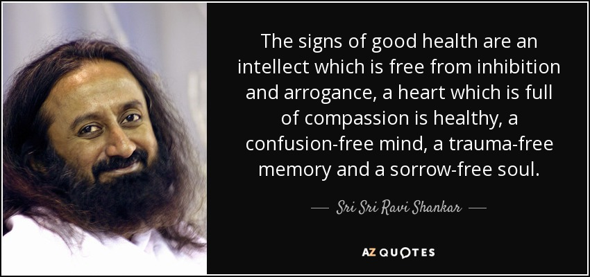 The signs of good health are an intellect which is free from inhibition and arrogance, a heart which is full of compassion is healthy, a confusion-free mind, a trauma-free memory and a sorrow-free soul. - Sri Sri Ravi Shankar
