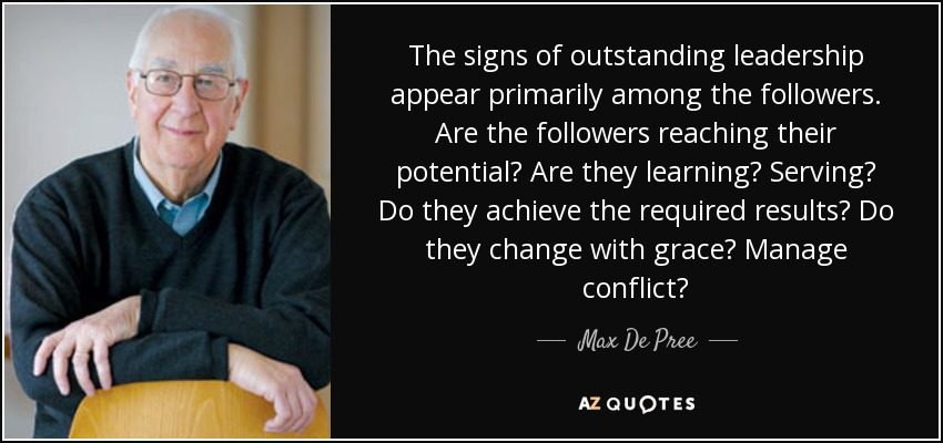 The signs of outstanding leadership appear primarily among the followers. Are the followers reaching their potential? Are they learning? Serving? Do they achieve the required results? Do they change with grace? Manage conflict? - Max De Pree