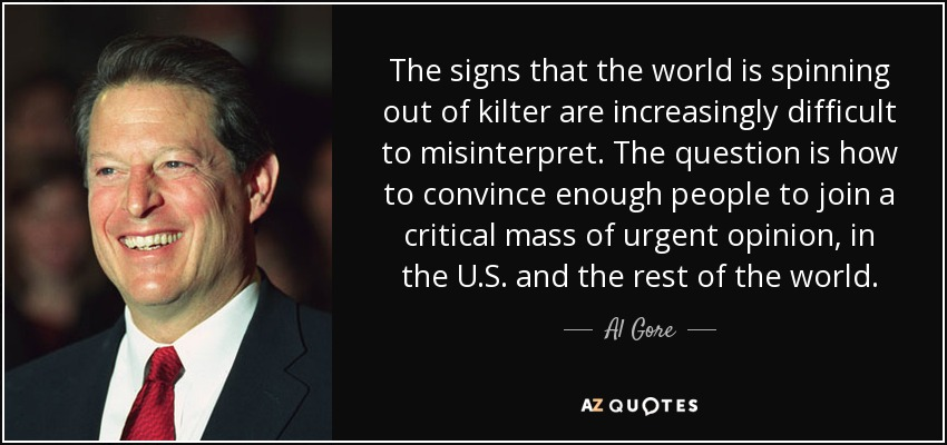 The signs that the world is spinning out of kilter are increasingly difficult to misinterpret. The question is how to convince enough people to join a critical mass of urgent opinion, in the U.S. and the rest of the world. - Al Gore