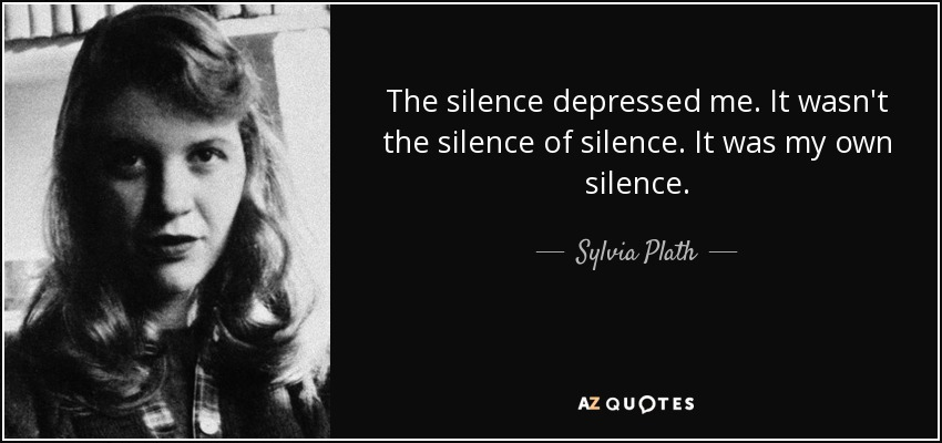 The silence depressed me. It wasn't the silence of silence. It was my own silence. - Sylvia Plath