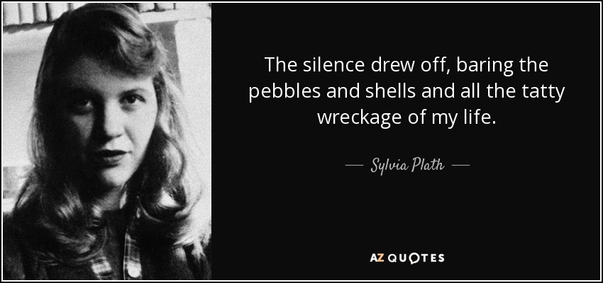 The silence drew off, baring the pebbles and shells and all the tatty wreckage of my life. - Sylvia Plath