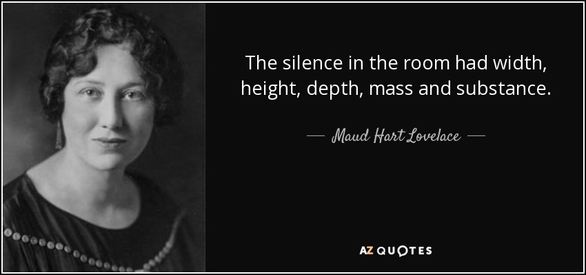 The silence in the room had width, height, depth, mass and substance. - Maud Hart Lovelace