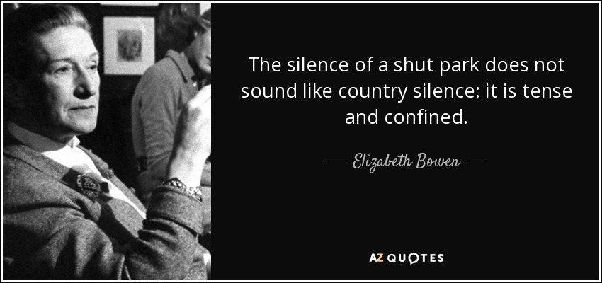 The silence of a shut park does not sound like country silence: it is tense and confined. - Elizabeth Bowen
