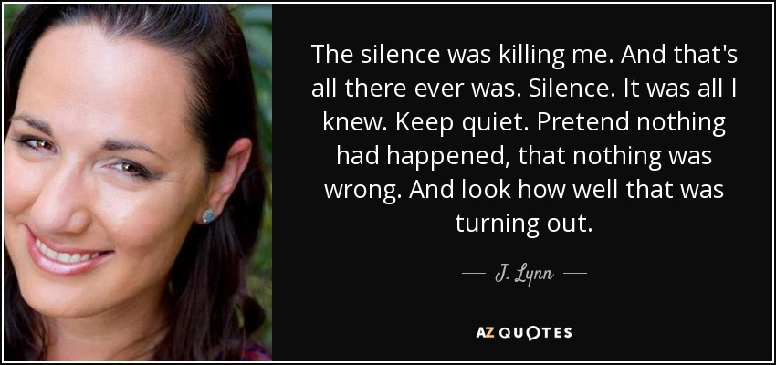 The silence was killing me. And that's all there ever was. Silence. It was all I knew. Keep quiet. Pretend nothing had happened, that nothing was wrong. And look how well that was turning out. - J. Lynn