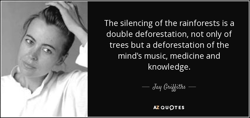 The silencing of the rainforests is a double deforestation, not only of trees but a deforestation of the mind's music, medicine and knowledge. - Jay Griffiths