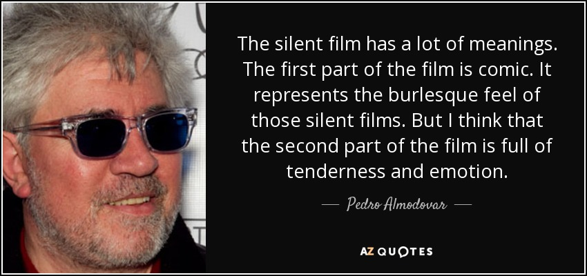 The silent film has a lot of meanings. The first part of the film is comic. It represents the burlesque feel of those silent films. But I think that the second part of the film is full of tenderness and emotion. - Pedro Almodovar