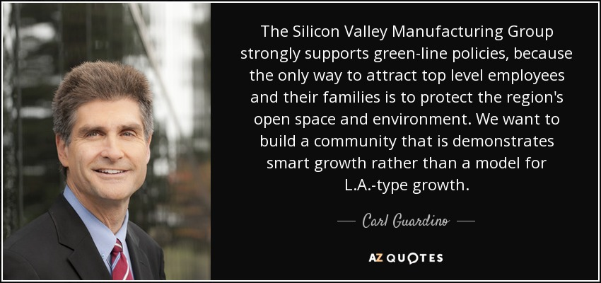The Silicon Valley Manufacturing Group strongly supports green-line policies, because the only way to attract top level employees and their families is to protect the region's open space and environment. We want to build a community that is demonstrates smart growth rather than a model for L.A.-type growth. - Carl Guardino