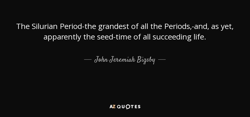 The Silurian Period-the grandest of all the Periods,-and, as yet, apparently the seed-time of all succeeding life. - John Jeremiah Bigsby