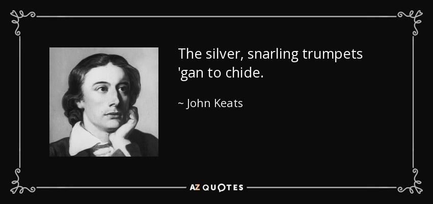 The silver, snarling trumpets 'gan to chide. - John Keats