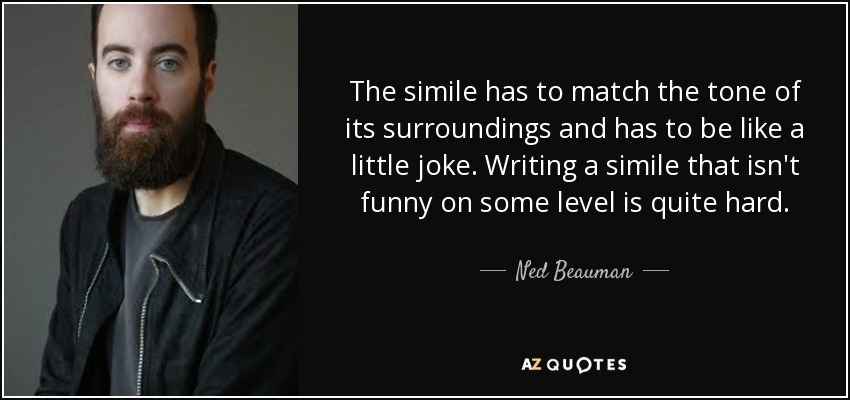 The simile has to match the tone of its surroundings and has to be like a little joke. Writing a simile that isn't funny on some level is quite hard. - Ned Beauman