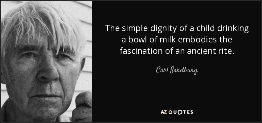 The simple dignity of a child drinking a bowl of milk embodies the fascination of an ancient rite. - Carl Sandburg