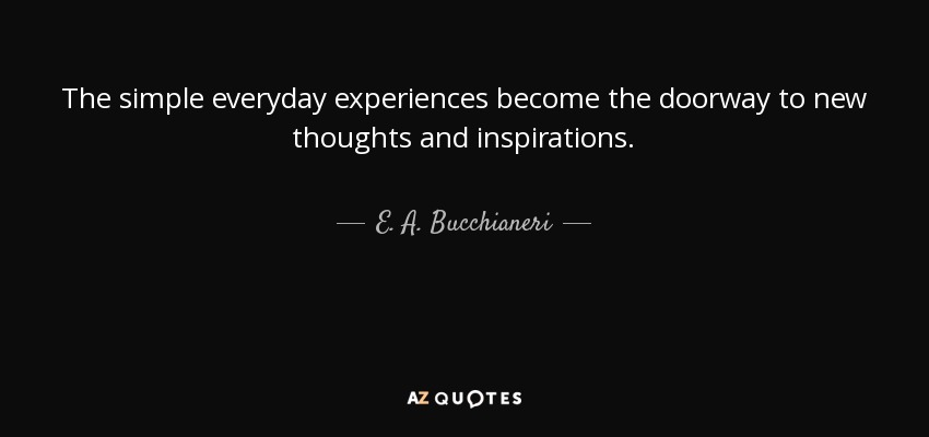 The simple everyday experiences become the doorway to new thoughts and inspirations. - E. A. Bucchianeri