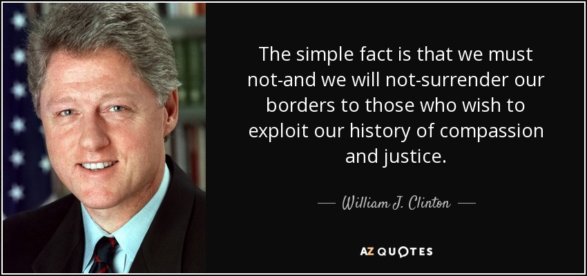 The simple fact is that we must not-and we will not-surrender our borders to those who wish to exploit our history of compassion and justice. - William J. Clinton