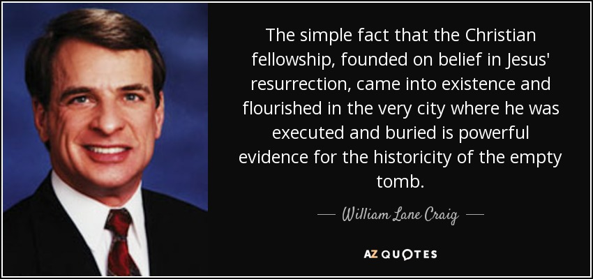 The simple fact that the Christian fellowship, founded on belief in Jesus' resurrection, came into existence and flourished in the very city where he was executed and buried is powerful evidence for the historicity of the empty tomb. - William Lane Craig