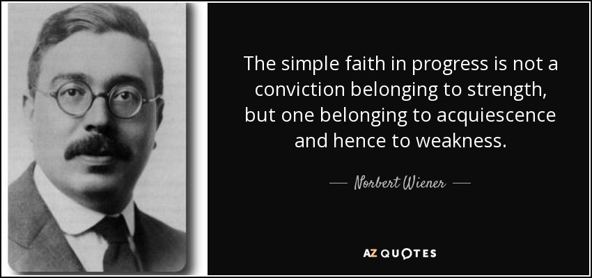 The simple faith in progress is not a conviction belonging to strength, but one belonging to acquiescence and hence to weakness. - Norbert Wiener