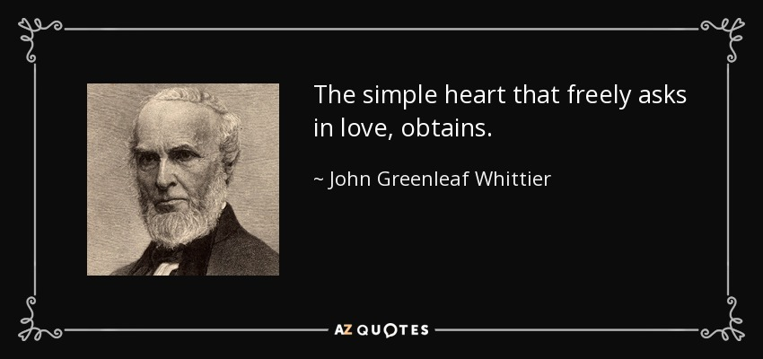 The simple heart that freely asks in love, obtains. - John Greenleaf Whittier