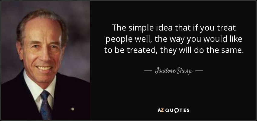The simple idea that if you treat people well, the way you would like to be treated, they will do the same. - Isadore Sharp