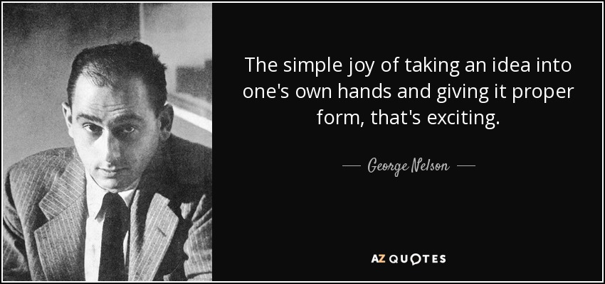 The simple joy of taking an idea into one's own hands and giving it proper form, that's exciting. - George Nelson
