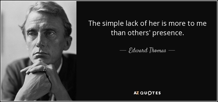 The simple lack of her is more to me than others' presence. - Edward Thomas