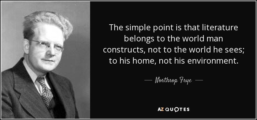 The simple point is that literature belongs to the world man constructs, not to the world he sees; to his home, not his environment. - Northrop Frye