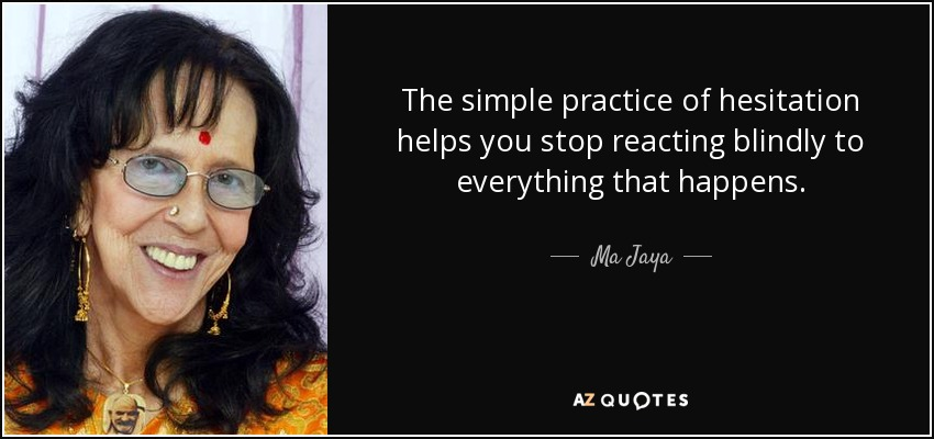 The simple practice of hesitation helps you stop reacting blindly to everything that happens. - Ma Jaya