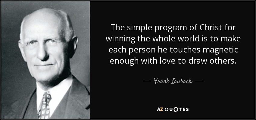 The simple program of Christ for winning the whole world is to make each person he touches magnetic enough with love to draw others. - Frank Laubach