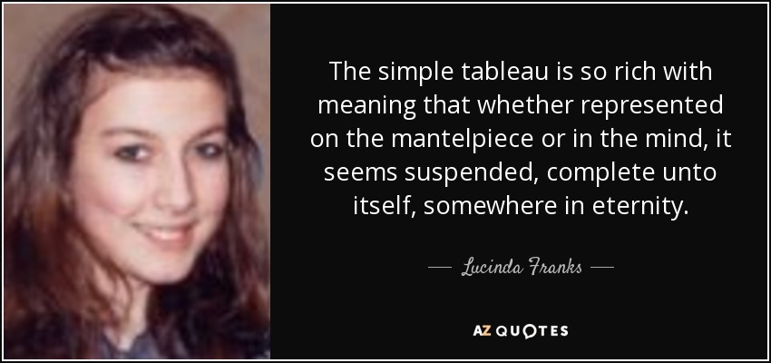 The simple tableau is so rich with meaning that whether represented on the mantelpiece or in the mind, it seems suspended, complete unto itself, somewhere in eternity. - Lucinda Franks