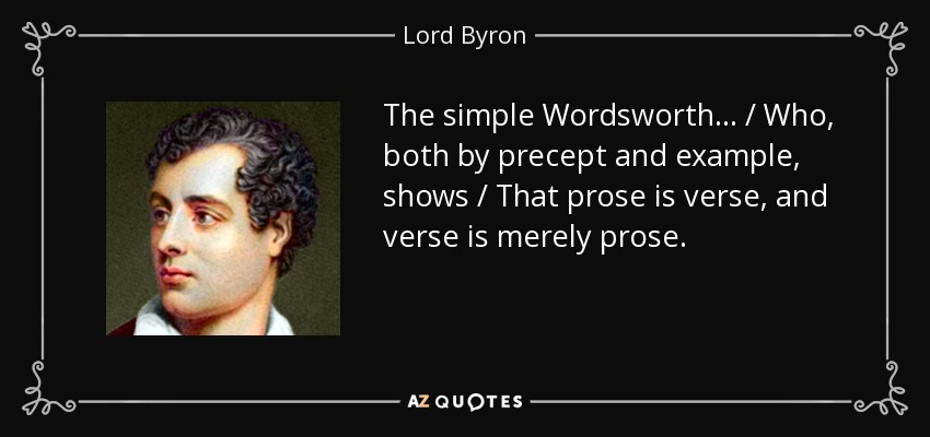The simple Wordsworth . . . / Who, both by precept and example, shows / That prose is verse, and verse is merely prose. - Lord Byron